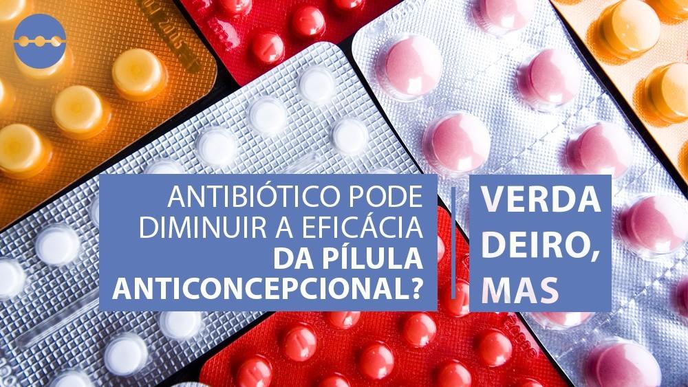 cartela de pílulas e texto afirmando que antibiótico pode diminuir a eficácia da pilula.