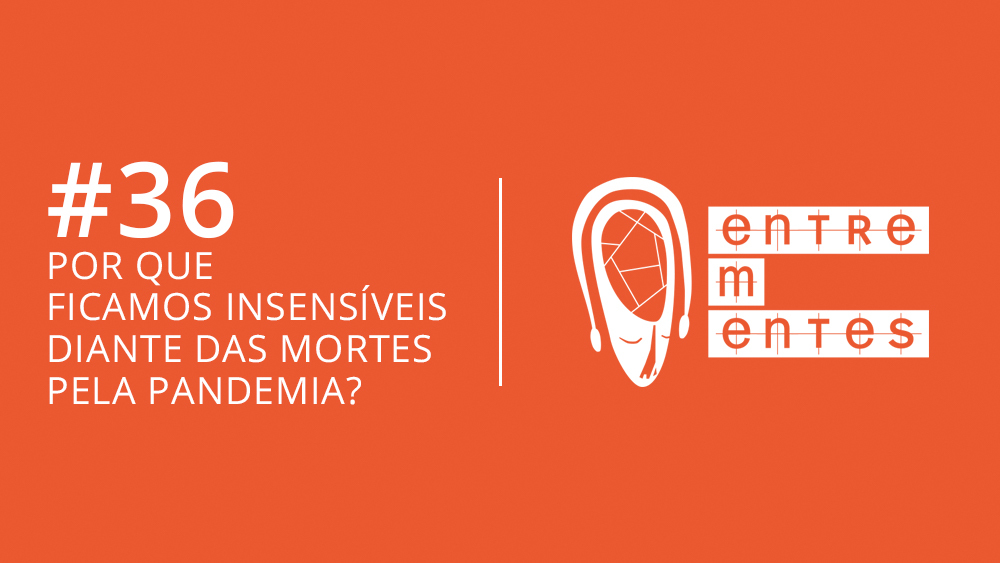Entrementes #36, sobre a insensibilidade diante do número de mortos por covid-19 no Brasil.
